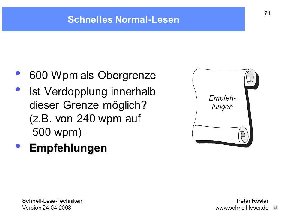 Schnell-Lese-Techniken Version 24.04.2008 Peter Rösler www.schnell-leser.de 71 Schnelles Normal-Lesen 600 Wpm als Obergrenze Ist Verdopplung innerhalb