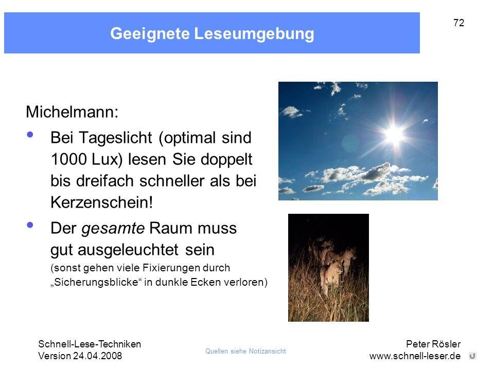 Schnell-Lese-Techniken Version 24.04.2008 Peter Rösler www.schnell-leser.de 72 Geeignete Leseumgebung Michelmann: Bei Tageslicht (optimal sind 1000 Lu