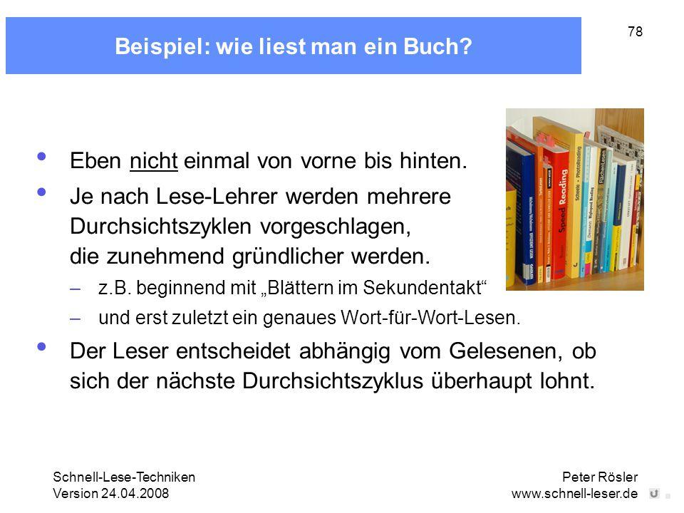 Schnell-Lese-Techniken Version 24.04.2008 Peter Rösler www.schnell-leser.de 78 Beispiel: wie liest man ein Buch? Eben nicht einmal von vorne bis hinte