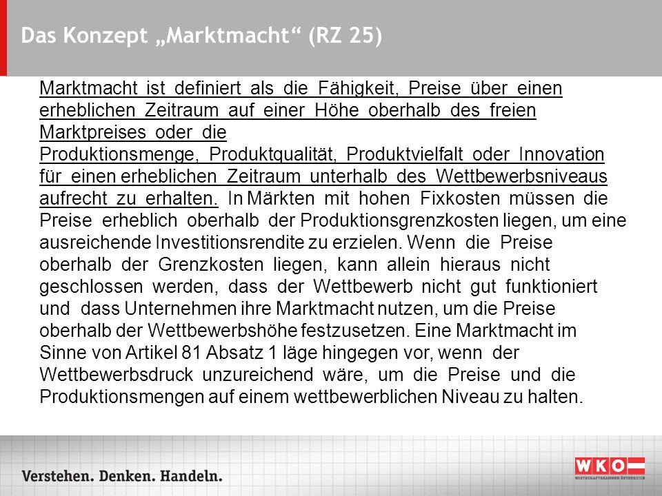 """Das Konzept """"Marktmacht (RZ 25) Marktmacht ist definiert als die Fähigkeit, Preise über einen erheblichen Zeitraum auf einer Höhe oberhalb des freien Marktpreises oder die Produktionsmenge, Produktqualität, Produktvielfalt oder Innovation für einen erheblichen Zeitraum unterhalb des Wettbewerbsniveaus aufrecht zu erhalten."""