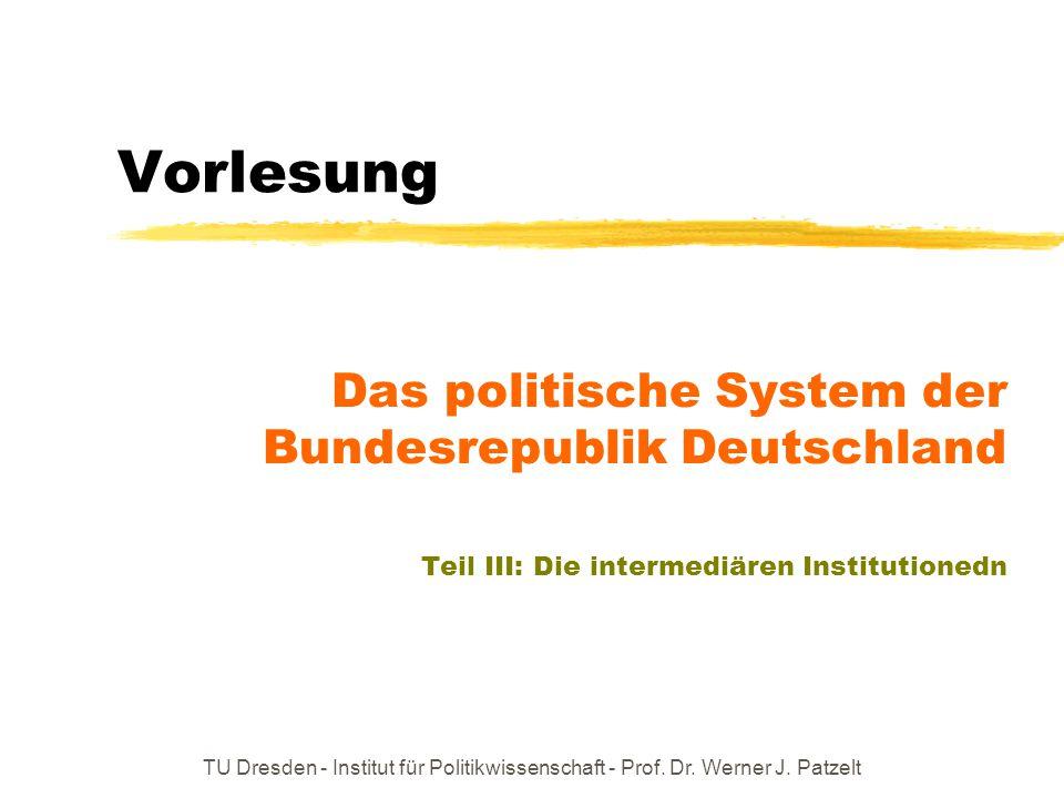 TU Dresden - Institut für Politikwissenschaft - Prof. Dr. Werner J. Patzelt Vorlesung Das politische System der Bundesrepublik Deutschland Teil III: D
