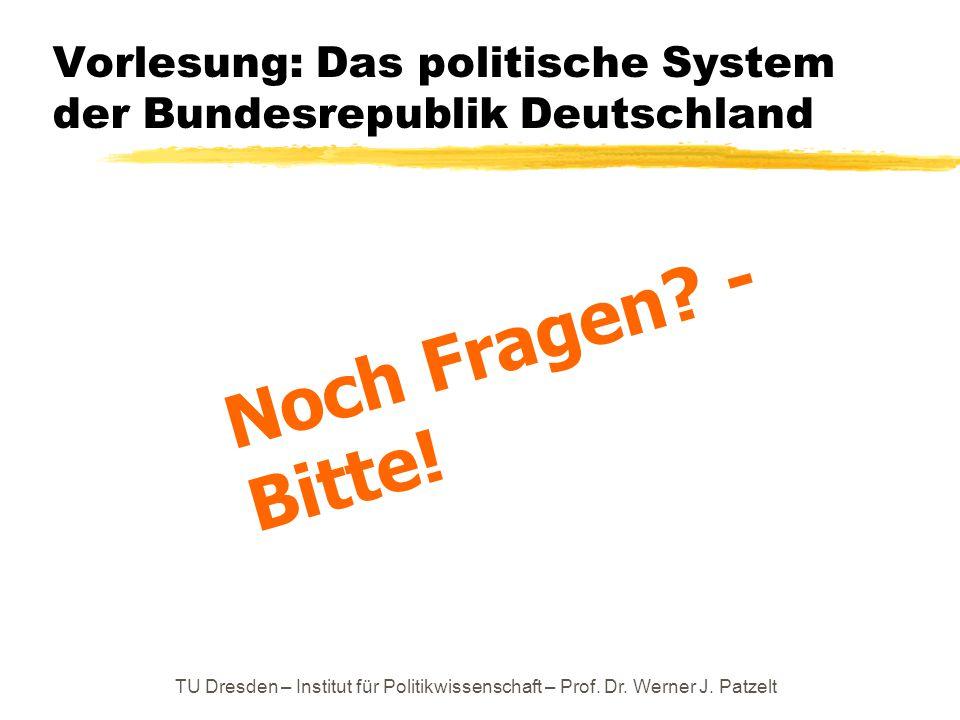 TU Dresden – Institut für Politikwissenschaft – Prof. Dr. Werner J. Patzelt Vorlesung: Das politische System der Bundesrepublik Deutschland Noch Frage