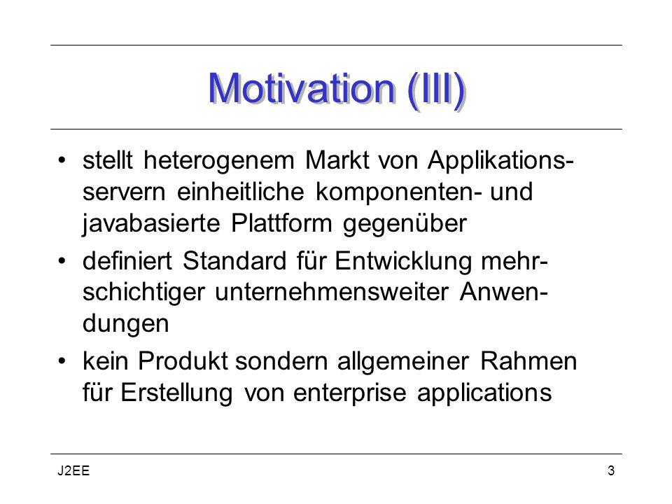 J2EE3 Motivation (III) stellt heterogenem Markt von Applikations- servern einheitliche komponenten- und javabasierte Plattform gegenüber definiert Standard für Entwicklung mehr- schichtiger unternehmensweiter Anwen- dungen kein Produkt sondern allgemeiner Rahmen für Erstellung von enterprise applications