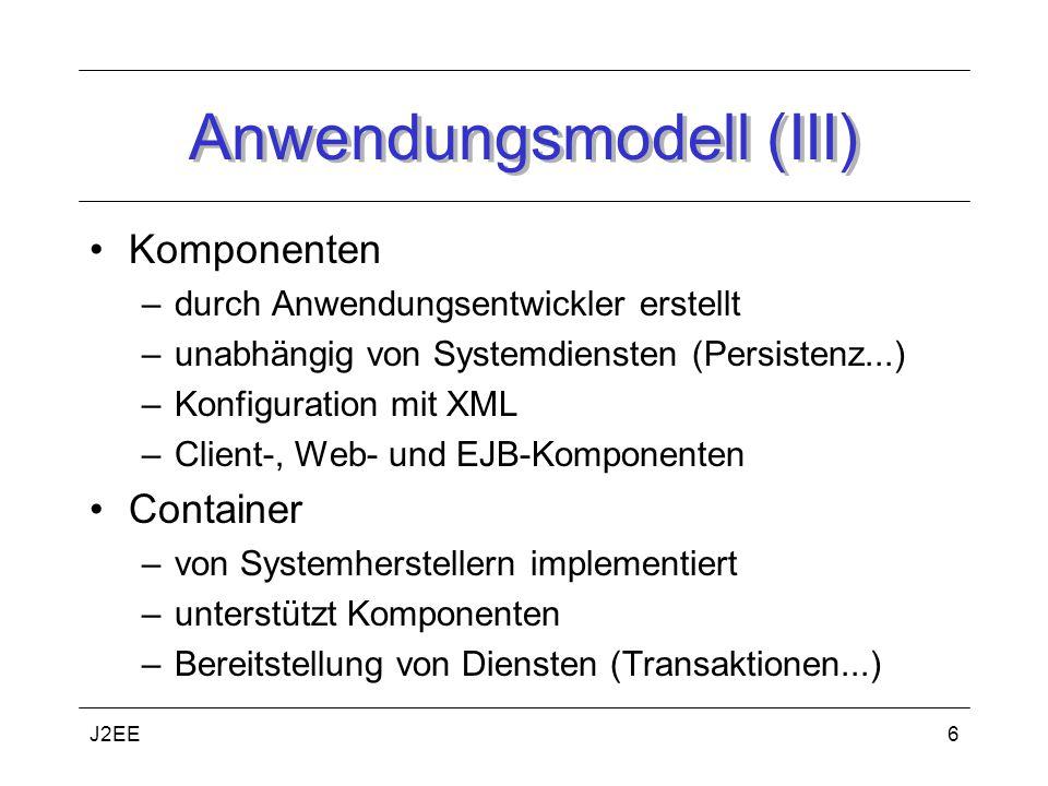 J2EE6 Anwendungsmodell (III) Komponenten –durch Anwendungsentwickler erstellt –unabhängig von Systemdiensten (Persistenz...) –Konfiguration mit XML –Client-, Web- und EJB-Komponenten Container –von Systemherstellern implementiert –unterstützt Komponenten –Bereitstellung von Diensten (Transaktionen...)