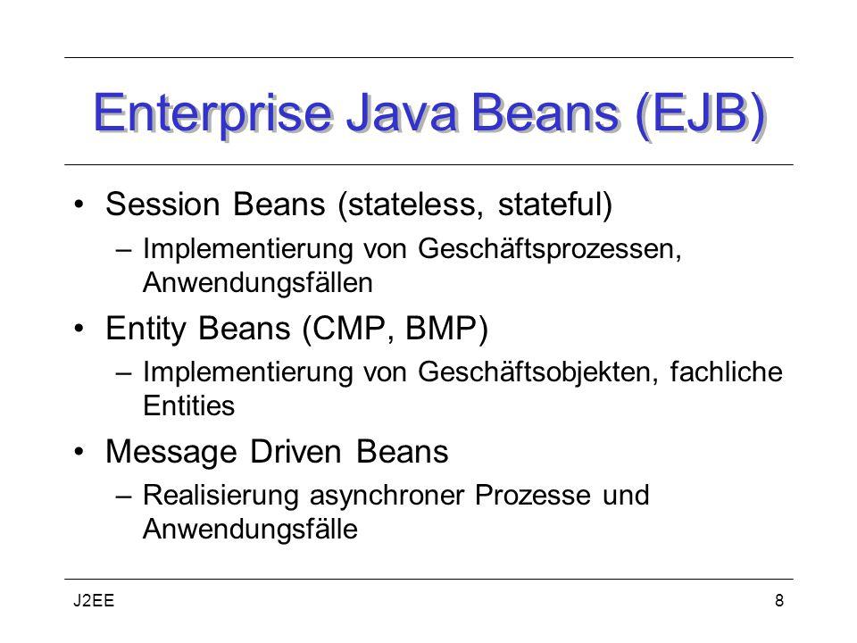 J2EE8 Enterprise Java Beans (EJB) Session Beans (stateless, stateful) –Implementierung von Geschäftsprozessen, Anwendungsfällen Entity Beans (CMP, BMP) –Implementierung von Geschäftsobjekten, fachliche Entities Message Driven Beans –Realisierung asynchroner Prozesse und Anwendungsfälle