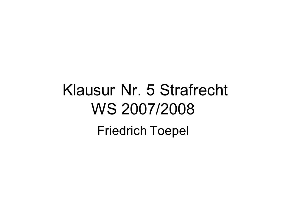 Klausur Nr. 5 Strafrecht WS 2007/2008 Friedrich Toepel