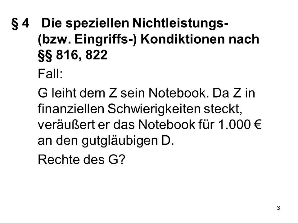 3 § 4 Die speziellen Nichtleistungs- (bzw. Eingriffs-) Kondiktionen nach §§ 816, 822 Fall: G leiht dem Z sein Notebook. Da Z in finanziellen Schwierig
