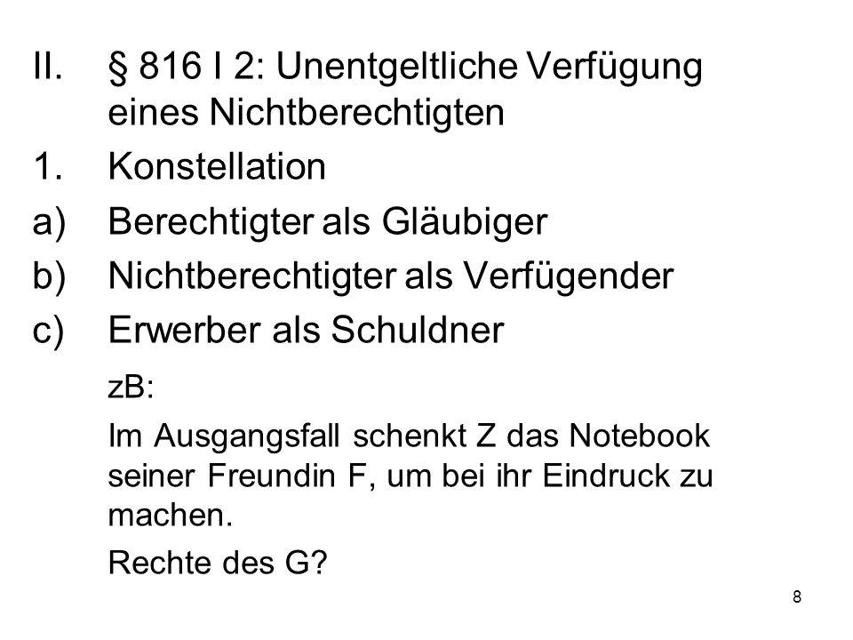8 II.§ 816 I 2: Unentgeltliche Verfügung eines Nichtberechtigten 1.Konstellation a)Berechtigter als Gläubiger b)Nichtberechtigter als Verfügender c)Erwerber als Schuldner zB: Im Ausgangsfall schenkt Z das Notebook seiner Freundin F, um bei ihr Eindruck zu machen.