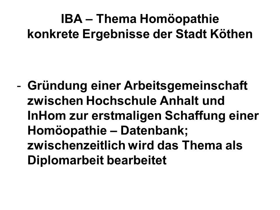 IBA – Thema Homöopathie konkrete Ergebnisse der Stadt Köthen -Gründung einer Arbeitsgemeinschaft zwischen Hochschule Anhalt und InHom zur erstmaligen Schaffung einer Homöopathie – Datenbank; zwischenzeitlich wird das Thema als Diplomarbeit bearbeitet