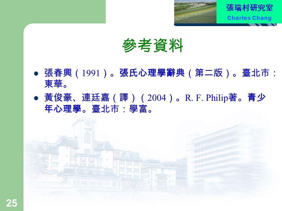 張瑞村研究室 Charles Chang 25 參考資料 張春興( 1991 )。張氏心理學辭典(第二版)。臺北市: 東華。 黃俊豪、連廷嘉(譯)( 2004 )。 R. F. Philip 著。青少 年心理學。臺北市:學富。