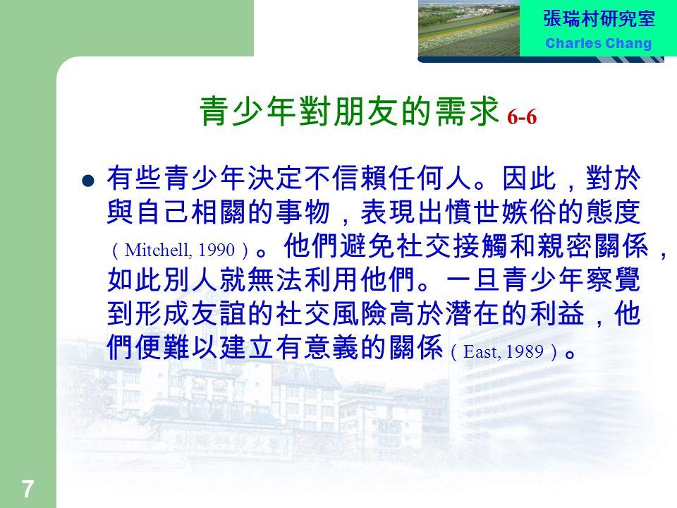 張瑞村研究室 Charles Chang 8 家庭與同儕關係 形成親密友誼的能力,部分是在家庭中養成。 青少年與父母之間的關係與青少年的社交調適 之間有密切的關係 ( Dekovic & Meeus, 1997 ) 。親子 維持緊密關係的影響之一,乃是親近父母的青 少年往往擁有高度的自尊心 ( Sim, 2000 ) 。擁有 高度自尊的青少年,較能轉變為外向的人,喜 愛自己,進而容易接近同儕,也讓同儕容易接 納自己。