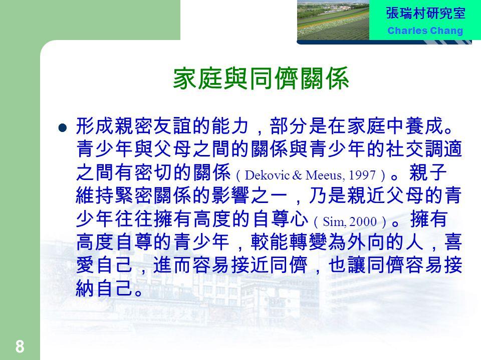 張瑞村研究室 Charles Chang 8 家庭與同儕關係 形成親密友誼的能力,部分是在家庭中養成。 青少年與父母之間的關係與青少年的社交調適 之間有密切的關係 ( Dekovic & Meeus, 1997 ) 。親子 維持緊密關係的影響之一,乃是親近父母的青 少年往往擁有高度的自尊心 ( Si