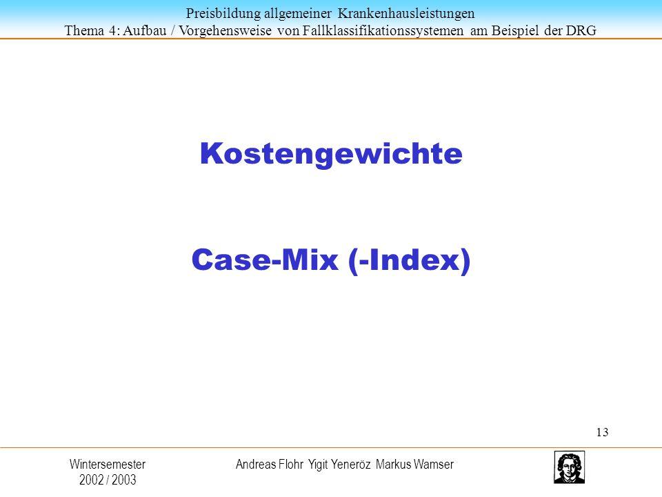 Preisbildung allgemeiner Krankenhausleistungen Thema 4: Aufbau / Vorgehensweise von Fallklassifikationssystemen am Beispiel der DRG Wintersemester 2002 / 2003 Andreas Flohr Yigit Yeneröz Markus Wamser Kostengewichte Case-Mix (-Index) 13