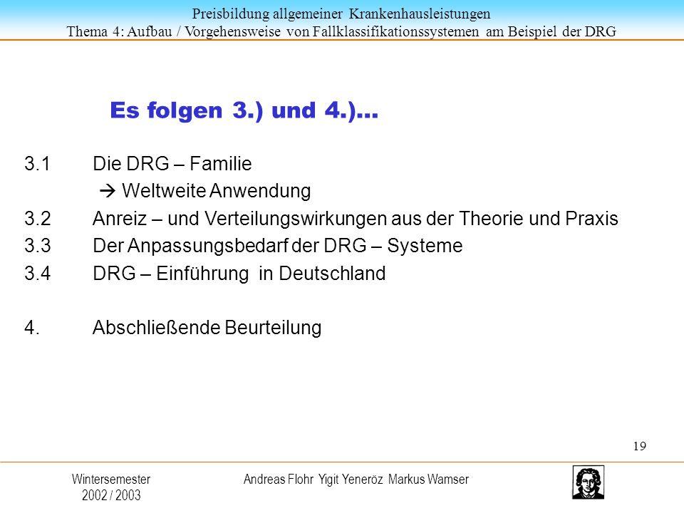 Preisbildung allgemeiner Krankenhausleistungen Thema 4: Aufbau / Vorgehensweise von Fallklassifikationssystemen am Beispiel der DRG Wintersemester 2002 / 2003 Andreas Flohr Yigit Yeneröz Markus Wamser Es folgen 3.) und 4.)… 3.1Die DRG – Familie  Weltweite Anwendung 3.2Anreiz – und Verteilungswirkungen aus der Theorie und Praxis 3.3Der Anpassungsbedarf der DRG – Systeme 3.4DRG – Einführung in Deutschland 4.Abschließende Beurteilung 19