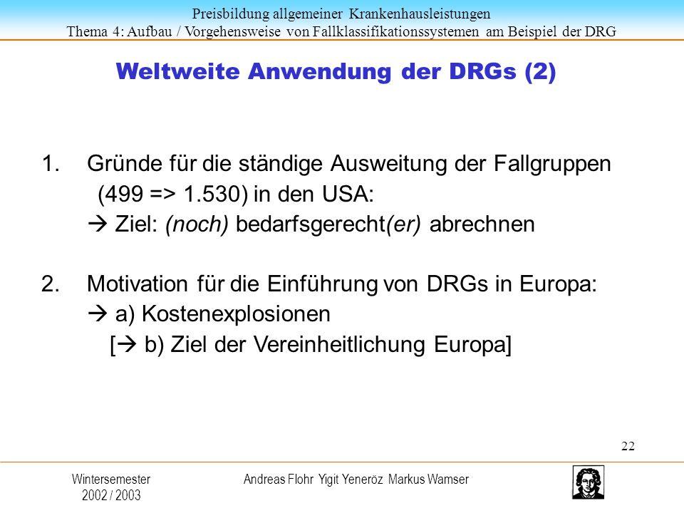 Preisbildung allgemeiner Krankenhausleistungen Thema 4: Aufbau / Vorgehensweise von Fallklassifikationssystemen am Beispiel der DRG Wintersemester 2002 / 2003 Andreas Flohr Yigit Yeneröz Markus Wamser Weltweite Anwendung der DRGs (2) 1.Gründe für die ständige Ausweitung der Fallgruppen (499 => 1.530) in den USA:  Ziel: (noch) bedarfsgerecht(er) abrechnen 2.Motivation für die Einführung von DRGs in Europa:  a) Kostenexplosionen [  b) Ziel der Vereinheitlichung Europa] 22