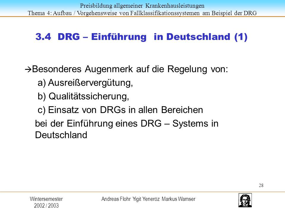 Preisbildung allgemeiner Krankenhausleistungen Thema 4: Aufbau / Vorgehensweise von Fallklassifikationssystemen am Beispiel der DRG Wintersemester 2002 / 2003 Andreas Flohr Yigit Yeneröz Markus Wamser 3.4 DRG – Einführung in Deutschland (1)  Besonderes Augenmerk auf die Regelung von: a) Ausreißervergütung, b) Qualitätssicherung, c) Einsatz von DRGs in allen Bereichen bei der Einführung eines DRG – Systems in Deutschland 28
