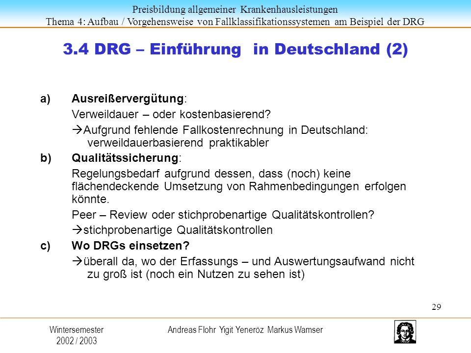 Preisbildung allgemeiner Krankenhausleistungen Thema 4: Aufbau / Vorgehensweise von Fallklassifikationssystemen am Beispiel der DRG Wintersemester 2002 / 2003 Andreas Flohr Yigit Yeneröz Markus Wamser 3.4 DRG – Einführung in Deutschland (2) a)Ausreißervergütung: Verweildauer – oder kostenbasierend.