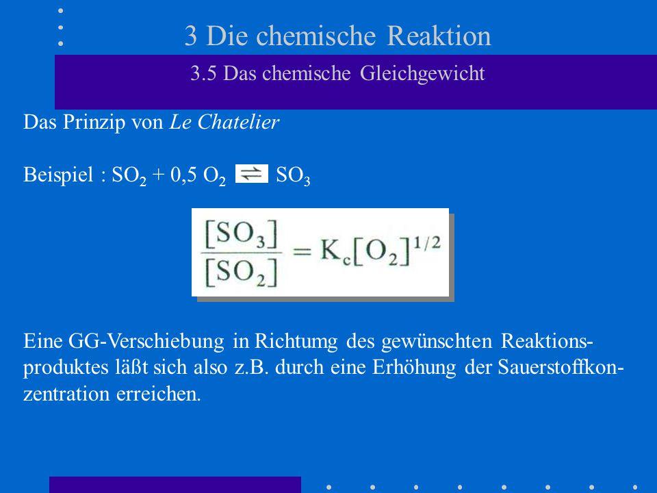 3 Die chemische Reaktion 3.5 Das chemische Gleichgewicht Das Prinzip von Le Chatelier Beispiel : SO 2 + 0,5 O 2 SO 3 Eine GG-Verschiebung in Richtumg des gewünschten Reaktions- produktes läßt sich also z.B.