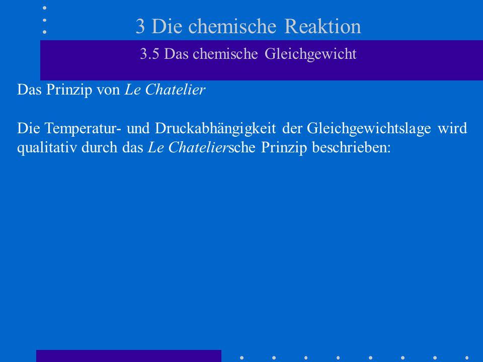 3 Die chemische Reaktion 3.5 Das chemische Gleichgewicht Das Prinzip von Le Chatelier Die Temperatur- und Druckabhängigkeit der Gleichgewichtslage wird qualitativ durch das Le Chateliersche Prinzip beschrieben:
