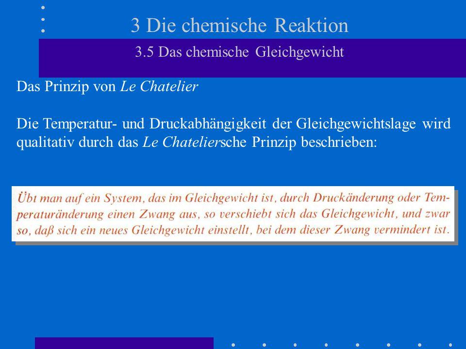 3 Die chemische Reaktion 3.5 Das chemische Gleichgewicht Das Prinzip von Le Chatelier Die Temperatur- und Druckabhängigkeit der Gleichgewichtslage wir