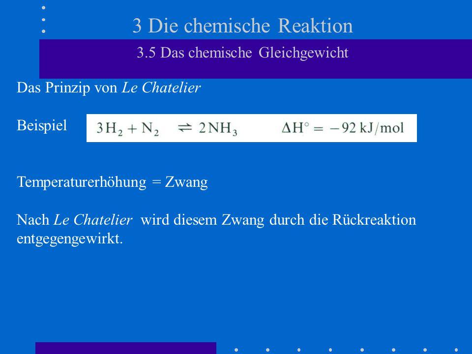 3 Die chemische Reaktion 3.5 Das chemische Gleichgewicht Das Prinzip von Le Chatelier Beispiel Temperaturerhöhung = Zwang Nach Le Chatelier wird diesem Zwang durch die Rückreaktion entgegengewirkt.