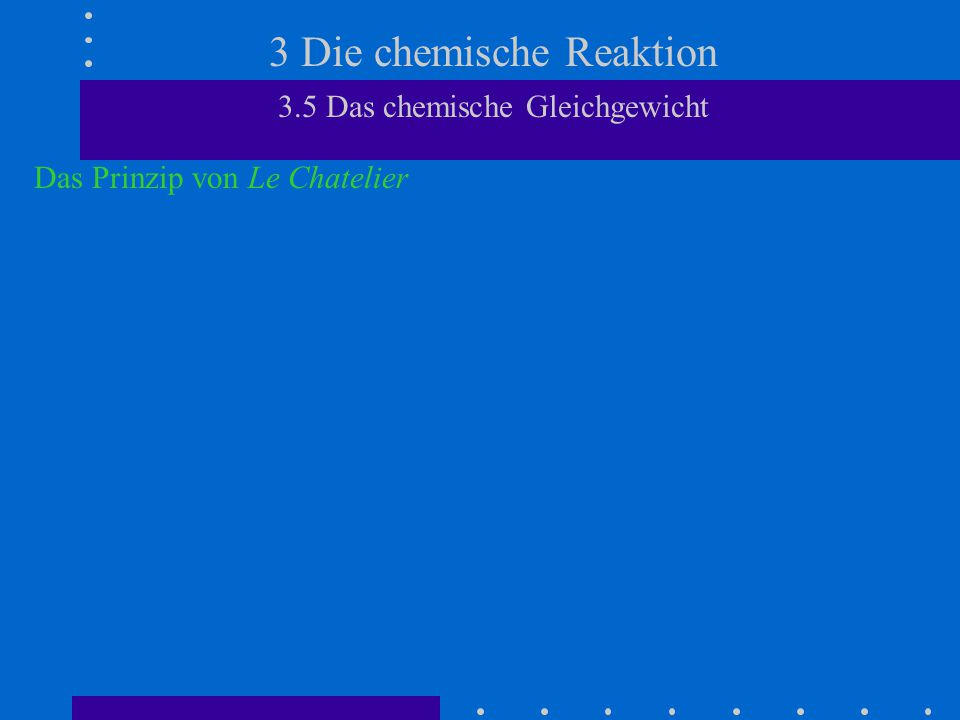 3 Die chemische Reaktion 3.5 Das chemische Gleichgewicht Das Prinzip von Le Chatelier Abhängigkeit der Gleichgewichtslage von der Gesamtmolzahl