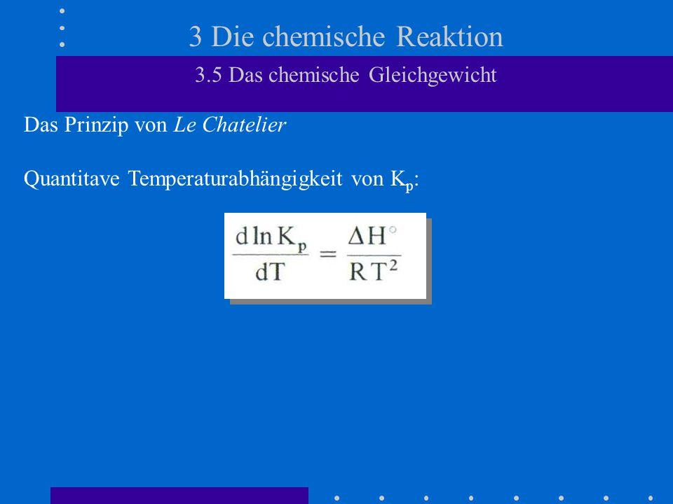 3 Die chemische Reaktion 3.5 Das chemische Gleichgewicht Das Prinzip von Le Chatelier Quantitave Temperaturabhängigkeit von K p :