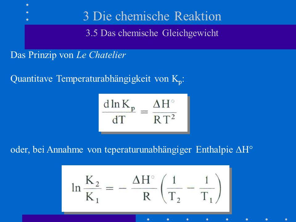 3 Die chemische Reaktion 3.5 Das chemische Gleichgewicht Das Prinzip von Le Chatelier Quantitave Temperaturabhängigkeit von K p : oder, bei Annahme von teperaturunabhängiger Enthalpie  H°