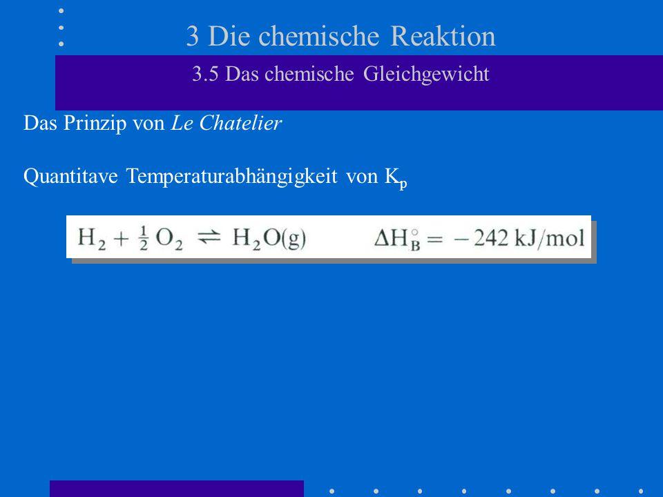 3 Die chemische Reaktion 3.5 Das chemische Gleichgewicht Das Prinzip von Le Chatelier Quantitave Temperaturabhängigkeit von K p