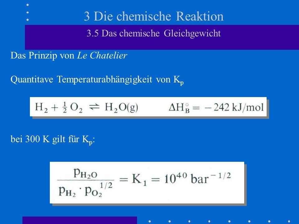 3 Die chemische Reaktion 3.5 Das chemische Gleichgewicht Das Prinzip von Le Chatelier Quantitave Temperaturabhängigkeit von K p bei 300 K gilt für K p :