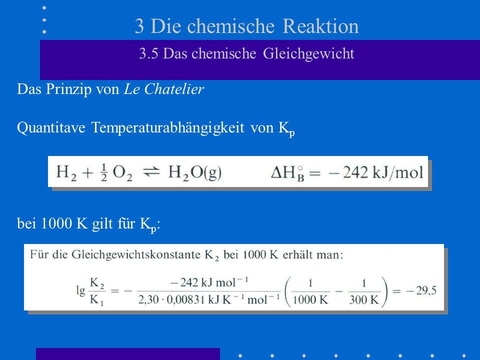 3 Die chemische Reaktion 3.5 Das chemische Gleichgewicht Das Prinzip von Le Chatelier Quantitave Temperaturabhängigkeit von K p bei 1000 K gilt für K p :