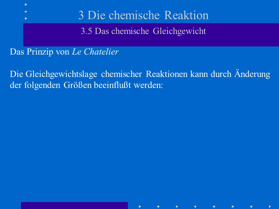3 Die chemische Reaktion 3.5 Das chemische Gleichgewicht Das Prinzip von Le Chatelier Die Gleichgewichtslage chemischer Reaktionen kann durch Änderung der folgenden Größen beeinflußt werden: