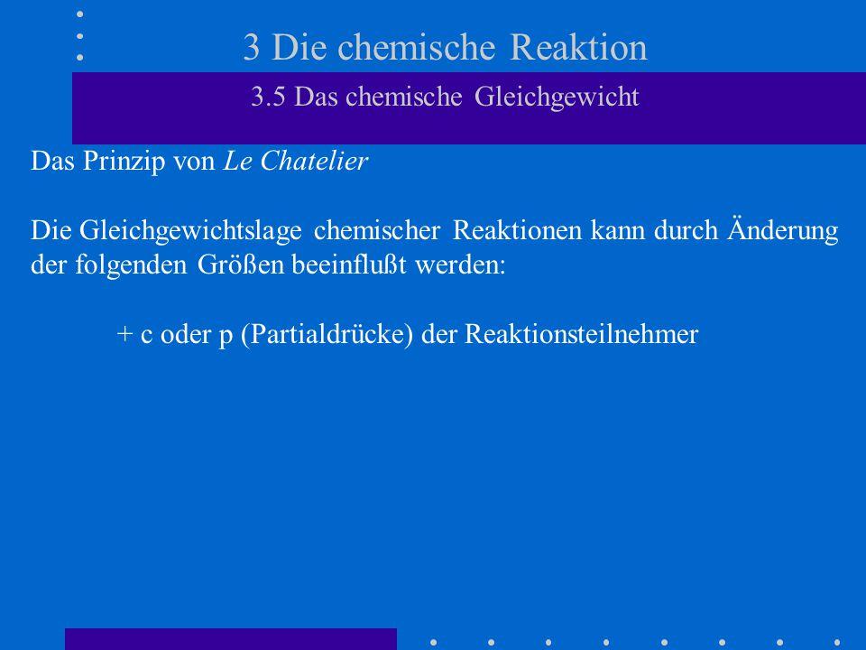 3 Die chemische Reaktion 3.5 Das chemische Gleichgewicht Das Prinzip von Le Chatelier Die Gleichgewichtslage chemischer Reaktionen kann durch Änderung der folgenden Größen beeinflußt werden: + c oder p (Partialdrücke) der Reaktionsteilnehmer