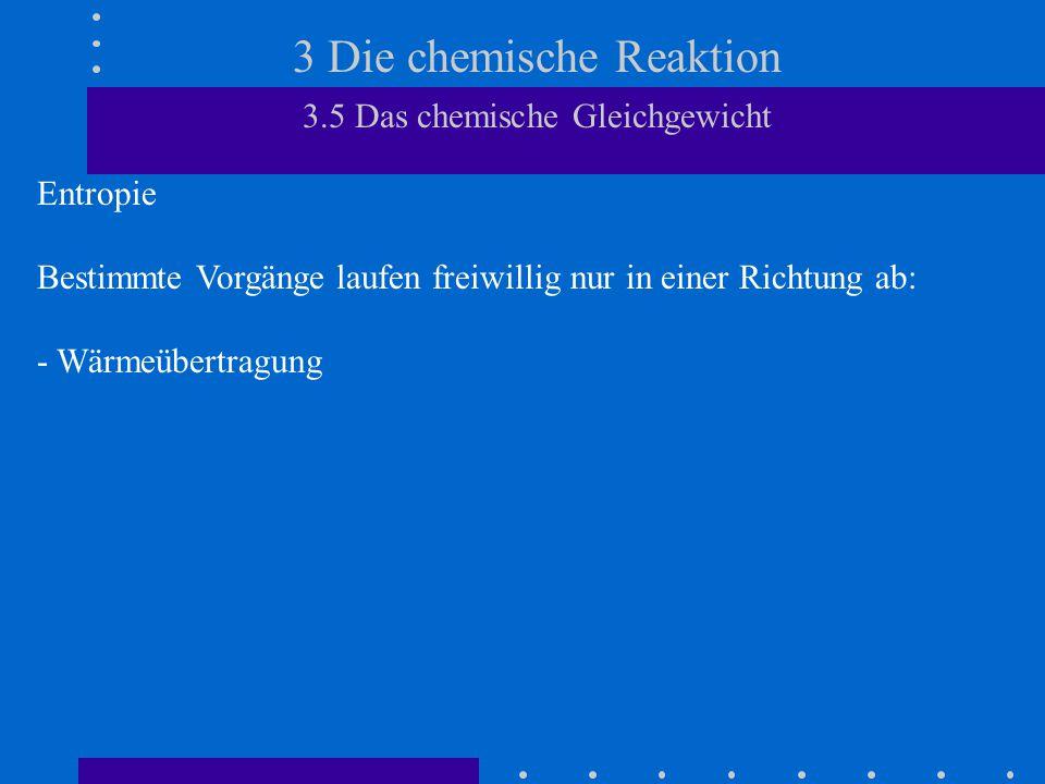 3 Die chemische Reaktion 3.5 Das chemische Gleichgewicht Entropie Bestimmte Vorgänge laufen freiwillig nur in einer Richtung ab: - Wärmeübertragung