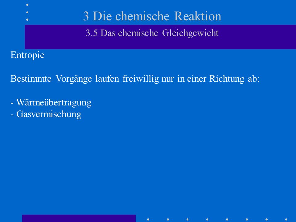 3 Die chemische Reaktion 3.5 Das chemische Gleichgewicht Entropie Bestimmte Vorgänge laufen freiwillig nur in einer Richtung ab: - Wärmeübertragung - Gasvermischung