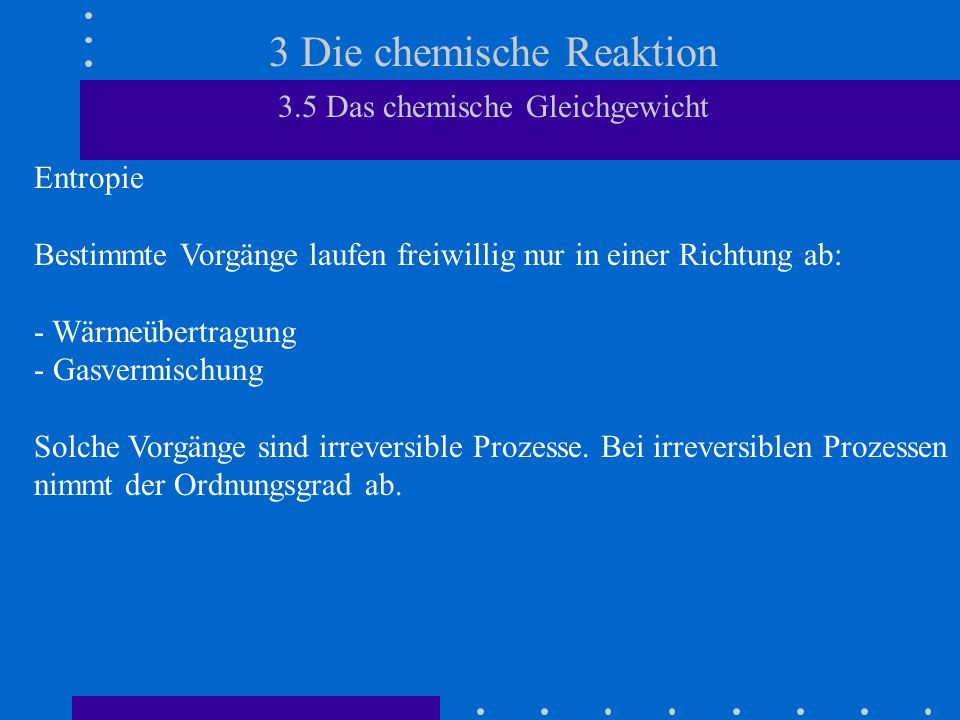 3 Die chemische Reaktion 3.5 Das chemische Gleichgewicht Entropie Bestimmte Vorgänge laufen freiwillig nur in einer Richtung ab: - Wärmeübertragung -