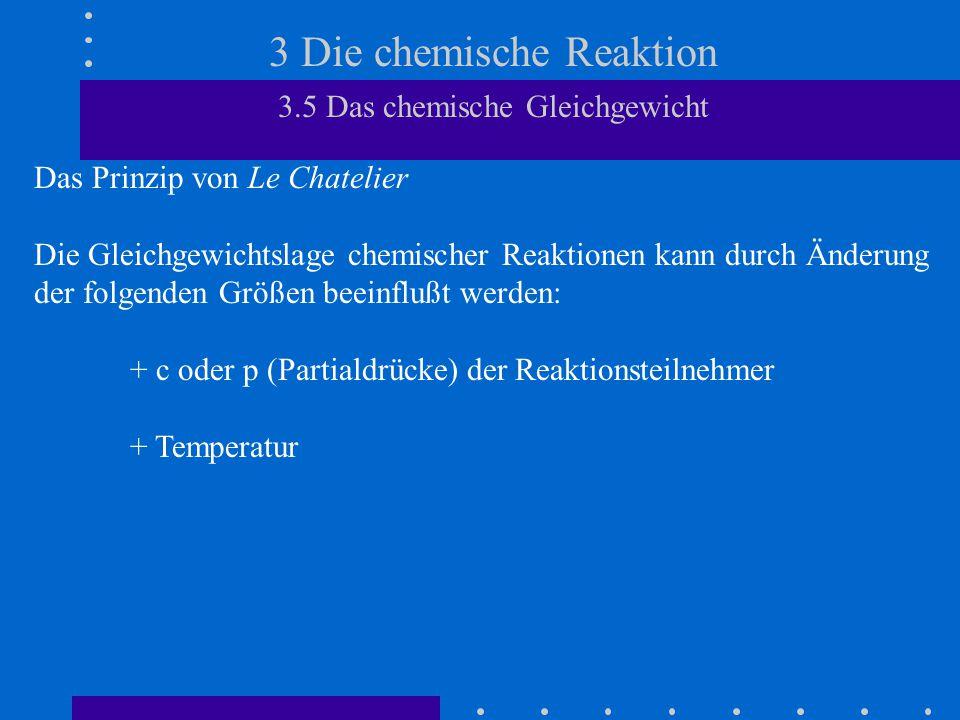 3 Die chemische Reaktion 3.5 Das chemische Gleichgewicht Das Prinzip von Le Chatelier Die Gleichgewichtslage chemischer Reaktionen kann durch Änderung der folgenden Größen beeinflußt werden: + c oder p (Partialdrücke) der Reaktionsteilnehmer + Temperatur + p (Gesamtdruck), wenn sich die Gesamtstoffmenge der gasförmigen Reaktionsteilnehmer ändert.