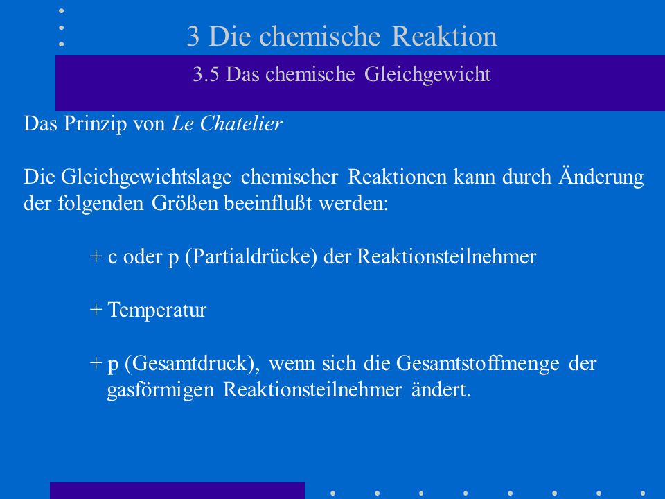 3 Die chemische Reaktion 3.5 Das chemische Gleichgewicht Das Prinzip von Le Chatelier Quantitativer Einfluß der Druckänderung auf die GG-Lage bei 700 °C: Die GG-Partialdrücke p CO und p CO 2 in Abhängigkeit vom Gesamtdruck: