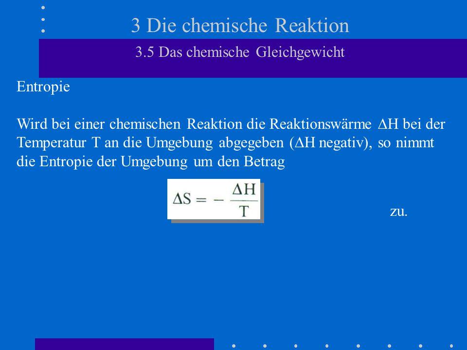 3 Die chemische Reaktion 3.5 Das chemische Gleichgewicht Entropie Wird bei einer chemischen Reaktion die Reaktionswärme  H bei der Temperatur T an di