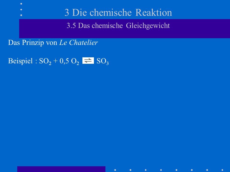 3 Die chemische Reaktion 3.5 Das chemische Gleichgewicht Das Prinzip von Le Chatelier Beispiel : SO 2 + 0,5 O 2 SO 3