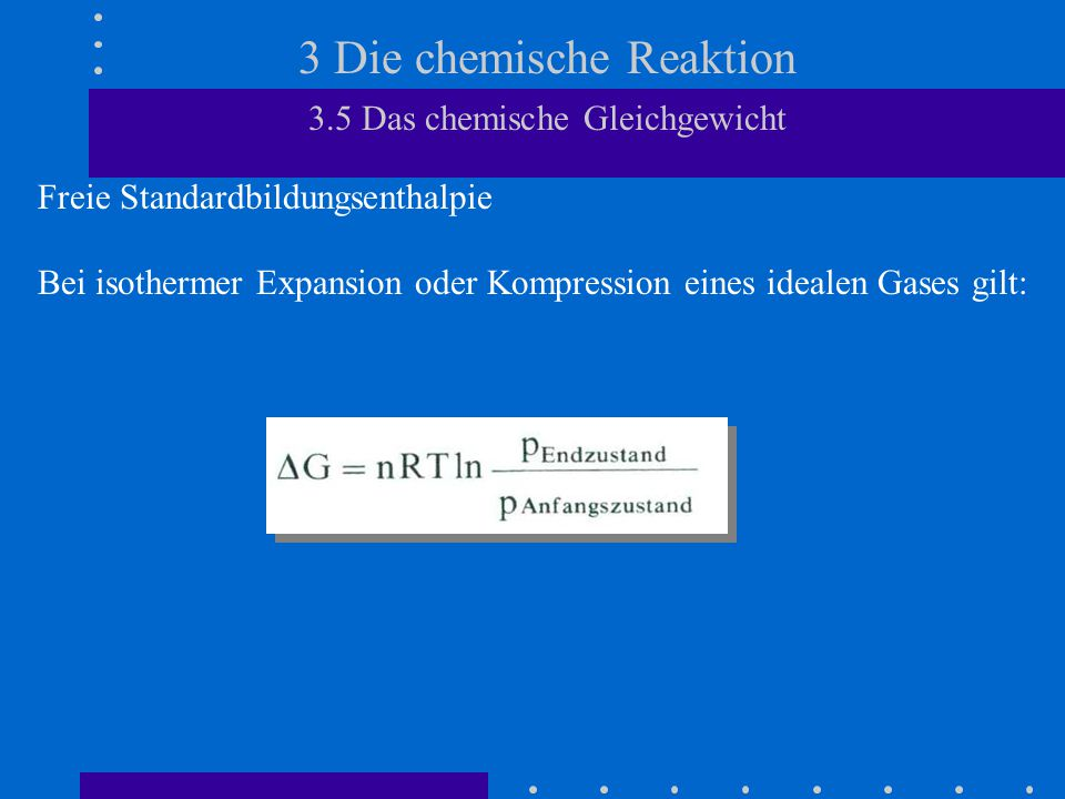 3 Die chemische Reaktion 3.5 Das chemische Gleichgewicht Freie Standardbildungsenthalpie Bei isothermer Expansion oder Kompression eines idealen Gases gilt: