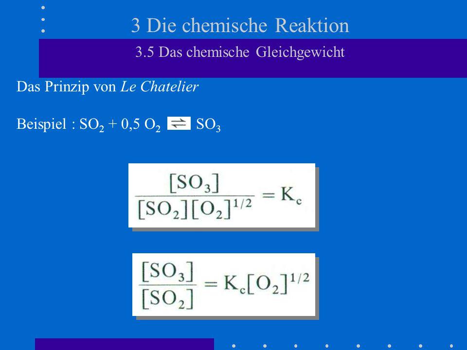 3 Die chemische Reaktion 3.5 Das chemische Gleichgewicht Das Prinzip von Le Chatelier Beispiel Temperaturerhöhung = Zwang Nach Le Chatelier wird diesem Zwang durch die Hinreaktion entgegengewirkt.