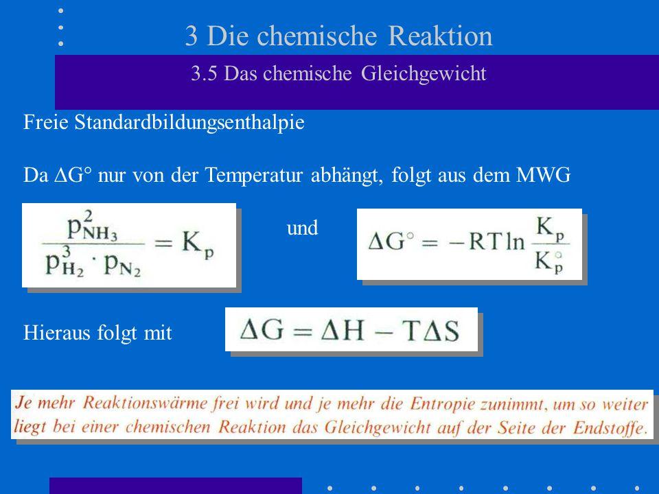 3 Die chemische Reaktion 3.5 Das chemische Gleichgewicht Freie Standardbildungsenthalpie Da  G° nur von der Temperatur abhängt, folgt aus dem MWG und Hieraus folgt mit