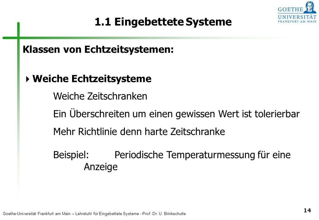 Goethe-Universität Frankfurt am Main – Lehrstuhl für Eingebettete Systeme - Prof. Dr. U. Brinkschulte 14 1.1 Eingebettete Systeme Klassen von Echtzeit