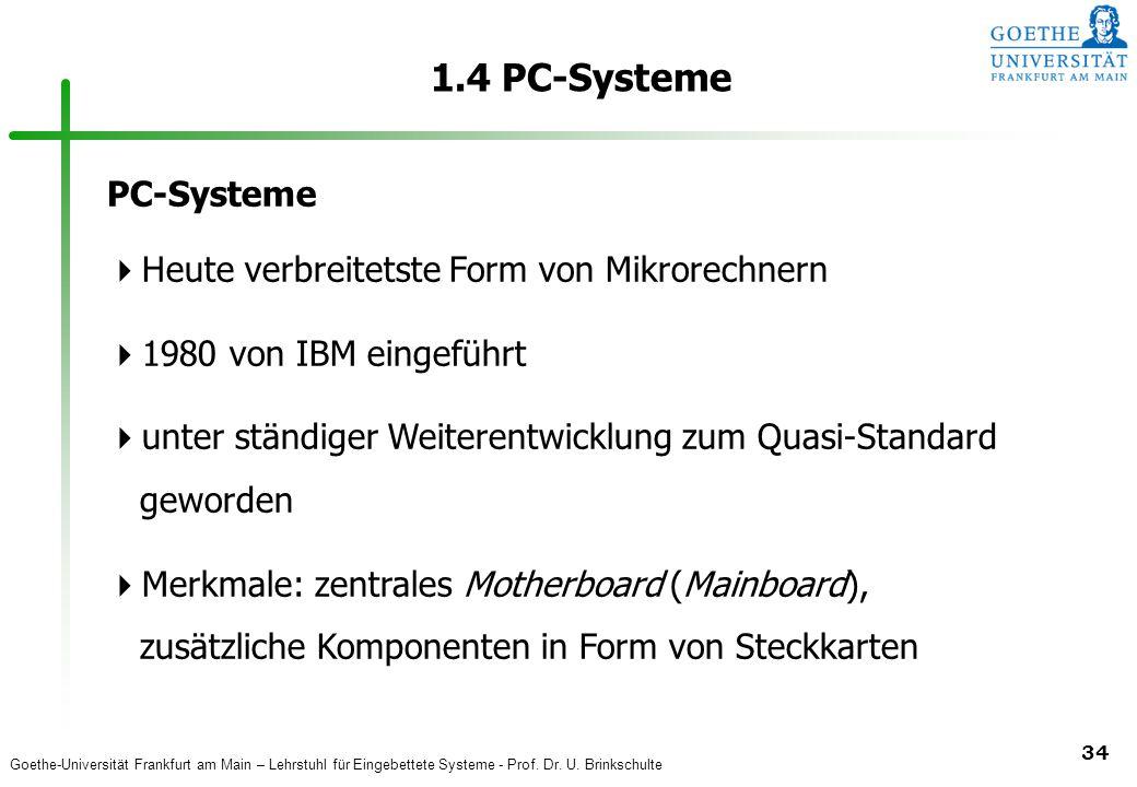Goethe-Universität Frankfurt am Main – Lehrstuhl für Eingebettete Systeme - Prof. Dr. U. Brinkschulte 34 1.4 PC-Systeme PC-Systeme  Heute verbreitets