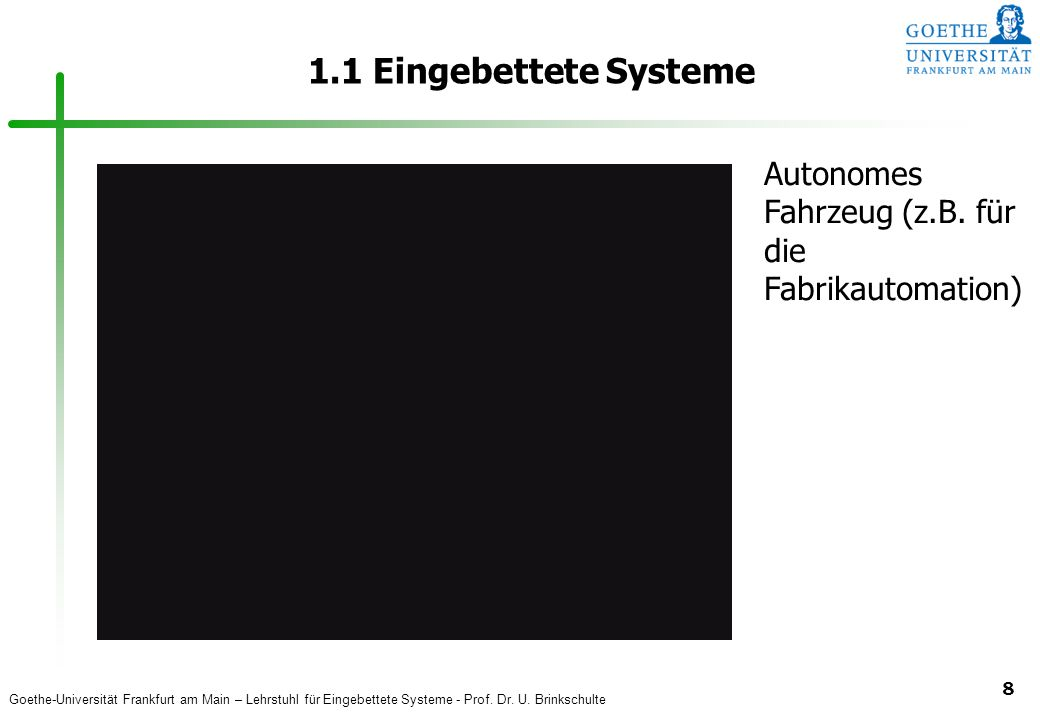 Goethe-Universität Frankfurt am Main – Lehrstuhl für Eingebettete Systeme - Prof. Dr. U. Brinkschulte 8 1.1 Eingebettete Systeme Autonomes Fahrzeug (z