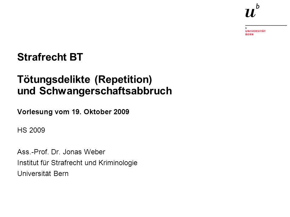 Strafrecht BT Tötungsdelikte (Repetition) und Schwangerschaftsabbruch Vorlesung vom 19. Oktober 2009 HS 2009 Ass.-Prof. Dr. Jonas Weber Institut für S