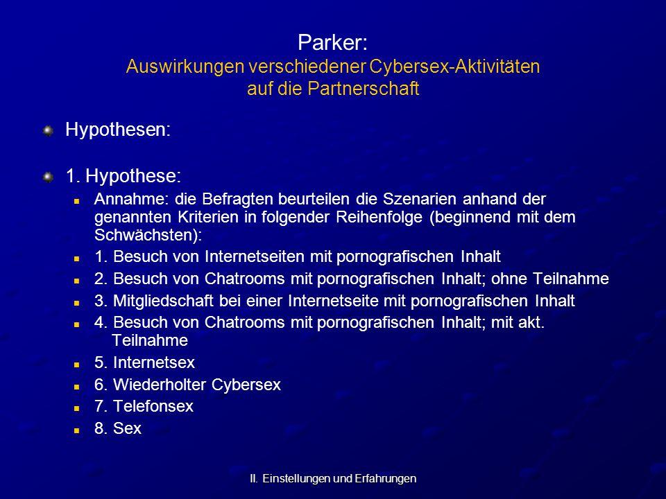 II. Einstellungen und Erfahrungen Parker: Auswirkungen verschiedener Cybersex-Aktivitäten auf die Partnerschaft Hypothesen: 1. Hypothese: Annahme: die