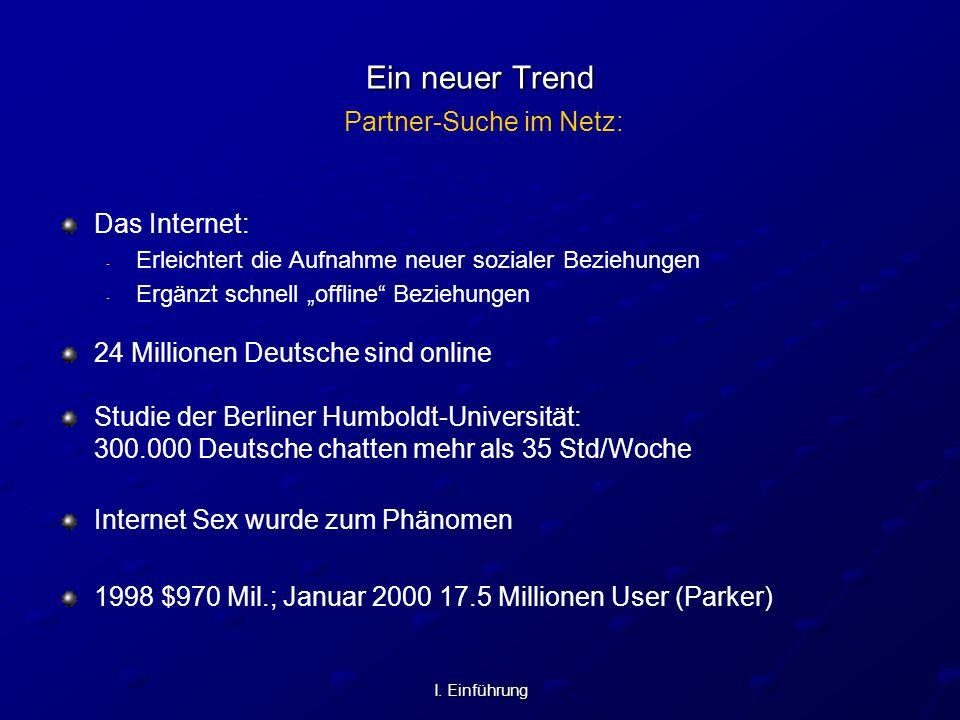 I. Einführung Ein neuer Trend Ein neuer Trend Partner-Suche im Netz: Das Internet: - - Erleichtert die Aufnahme neuer sozialer Beziehungen - - Ergänzt
