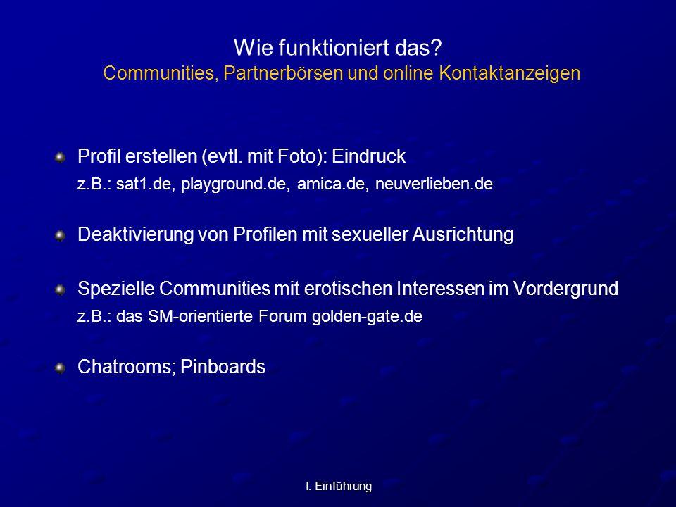I. Einführung Wie funktioniert das? Communities, Partnerbörsen und online Kontaktanzeigen Profil erstellen (evtl. mit Foto): Eindruck z.B.: sat1.de, p
